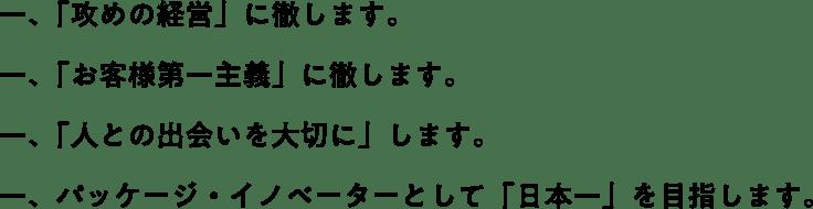 一、「攻めの経営」に徹します。一、「お客様第一主義」に徹します。一、「人との出会いを大切に」します。一、パッケージ・イノベーターとして「日本一」を目指します。